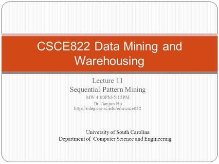 Lecture 11 Sequential Pattern Mining MW 4:00PM-5:15PM Dr. Jianjun Hu  CSCE822 Data Mining and Warehousing University.