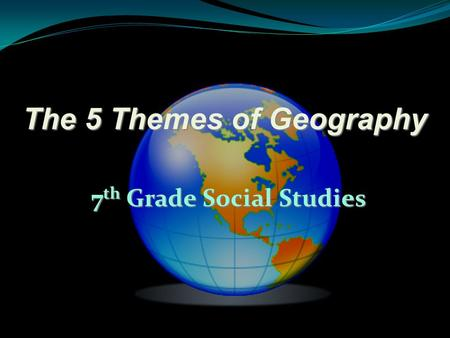The 5 Themes of Geography 7 th Grade Social Studies.