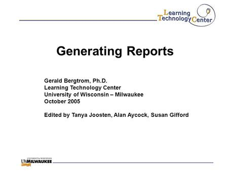 Generating Reports Gerald Bergtrom, Ph.D. Learning Technology Center University of Wisconsin – Milwaukee October 2005 Edited by Tanya Joosten, Alan Aycock,