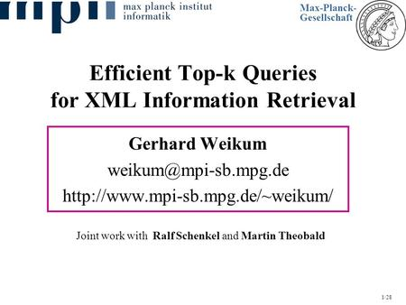 1/28 Efficient Top-k Queries for XML Information Retrieval Gerhard Weikum  Joint work with Ralf Schenkel.