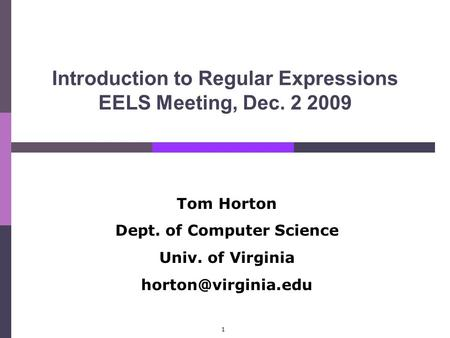 1 Introduction to Regular Expressions EELS Meeting, Dec. 2 2009 Tom Horton Dept. of Computer Science Univ. of Virginia