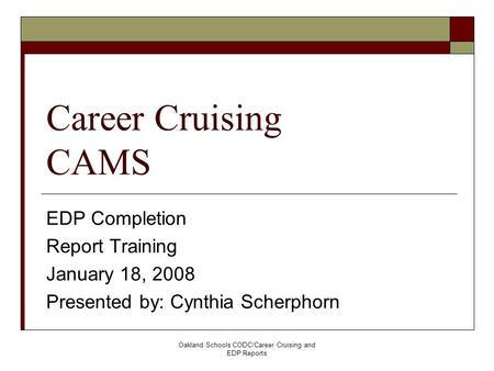 Oakland Schools CODC/Career Cruising and EDP Reports Career Cruising CAMS EDP Completion Report Training January 18, 2008 Presented by: Cynthia Scherphorn.