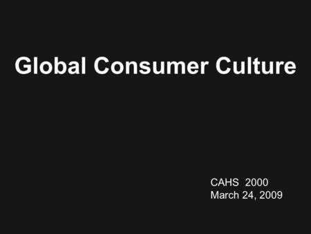 CAHS 2000 March 24, 2009 Global Consumer Culture.