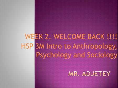 WEEK 2, WELCOME BACK !!!! HSP 3M Intro to Anthropology, Psychology and Sociology.