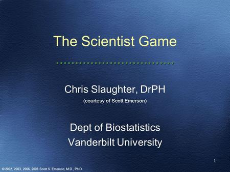 1 The Scientist Game Chris Slaughter, DrPH (courtesy of Scott Emerson) Dept of Biostatistics Vanderbilt University © 2002, 2003, 2006, 2008 Scott S. Emerson,