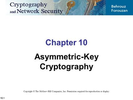 10.1 Copyright © The McGraw-Hill Companies, Inc. Permission required for reproduction or display. Chapter 10 Asymmetric-Key Cryptography.
