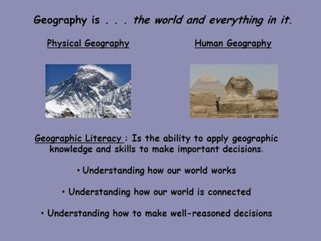 Geography is... the world and everything in it. Physical Geography Human Geography Geographic Literacy : Is the ability to apply geographic knowledge and.