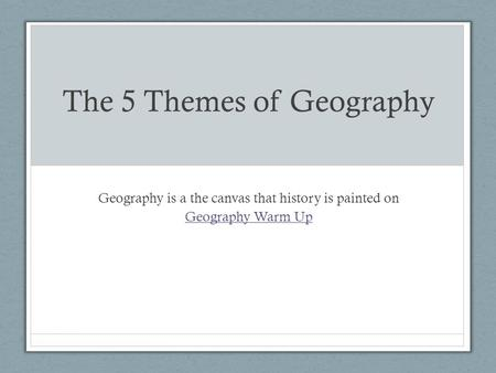 The 5 Themes of Geography Geography is a the canvas that history is painted on Geography Warm Up.