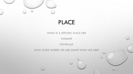 PLACE WHAT IS A SPECIFIC PLACE LIKE HUMAN? PHYSICAL? HOW DOES WHERE WE ARE SHAPE WHO WE ARE?
