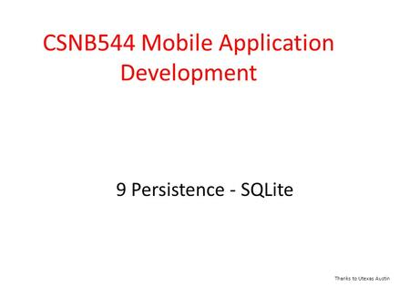 9 Persistence - SQLite CSNB544 Mobile Application Development Thanks to Utexas Austin.