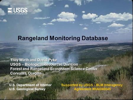Rangeland Monitoring Database Troy Wirth and David Pyke USGS – Biological Resources Division Forest and Rangeland Ecosystem Science Center Corvallis, Oregon.