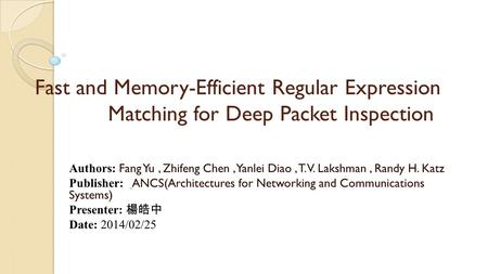 Fast and Memory-Efficient Regular Expression Matching for Deep Packet Inspection Authors: Fang Yu, Zhifeng Chen, Yanlei Diao, T. V. Lakshman, Randy H.