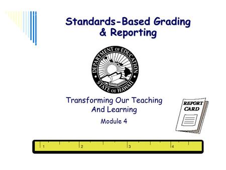 1 Standards-Based Grading & Reporting Transforming Our Teaching And Learning Module 4.