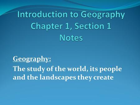 Geography: The study of the world, its people and the landscapes they create.