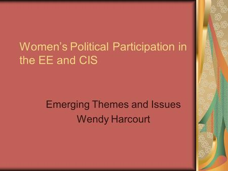 Women's Political Participation in the EE and CIS Emerging Themes and Issues Wendy Harcourt.