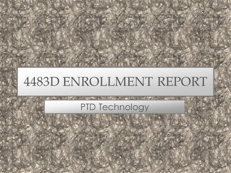 4483D ENROLLMENT REPORT PTD Technology. WHAT'S NEW THIS FALL? Manage Enrollment –Screens updated for faster, more efficient data loading. –Enrolled Students.