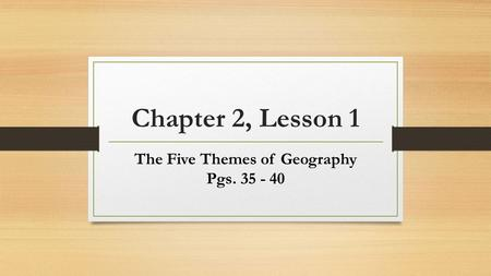 Chapter 2, Lesson 1 The Five Themes of Geography Pgs. 35 - 40.