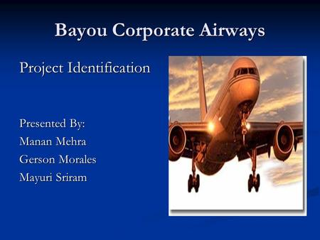 Bayou Corporate Airways Project Identification Presented By: Manan Mehra Gerson Morales Mayuri Sriram.