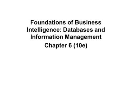 Foundations of Business Intelligence: Databases and Information Management Chapter 6 (10e)