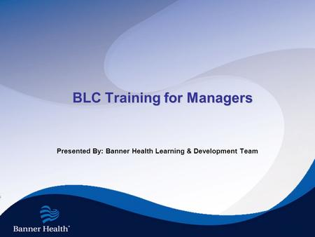 BLC Training for Managers Presented By: Banner Health Learning & Development Team.
