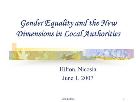 Lina Ellinas1 Gender Equality and the New Dimensions in Local Authorities Hilton, Nicosia June 1, 2007.