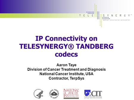 IP Connectivity on TELESYNERGY® TANDBERG codecs Aaron Taye Division of Cancer Treatment and Diagnosis National Cancer Institute, USA Contractor, TerpSys.