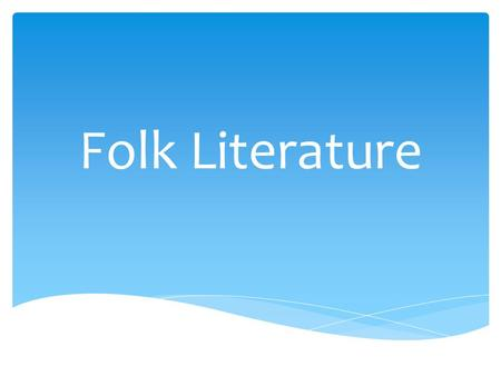 Folk Literature.  The passing along of stories by word of mouth from one generation to the next Oral Tradition.