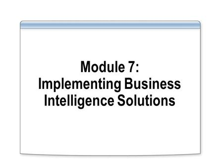Module 7: Implementing Business Intelligence Solutions.