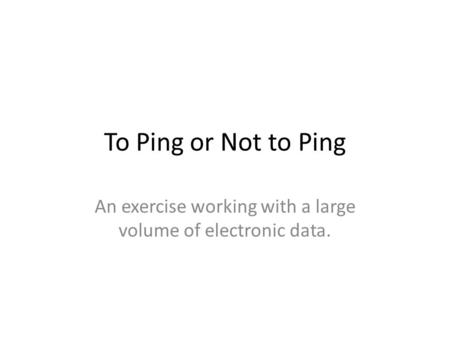 To Ping or Not to Ping An exercise working with a large volume of electronic data.