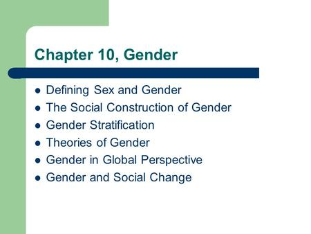 Chapter 10, Gender Defining Sex and Gender The Social Construction of Gender Gender Stratification Theories of Gender Gender in Global Perspective Gender.