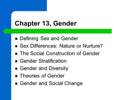 Chapter 13, Gender Defining Sex and Gender Sex Differences: Nature or Nurture? The Social Construction of Gender Gender Stratification Gender and Diversity.