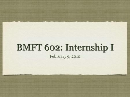 BMFT 602: Internship I February 9, 2010. agenda Exam #1 (8:00-9:00) Break (9:00-9:15) Building an effective co-therapy team (9:15-10:00) Case management.