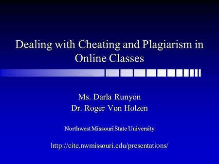 Dealing with Cheating and Plagiarism in Online Classes Ms. Darla Runyon Dr. Roger Von Holzen Northwest Missouri State University