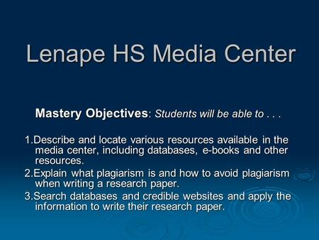 Lenape HS Media Center Mastery Objectives : Students will be able to... 1.Describe and locate various resources available in the media center, including.