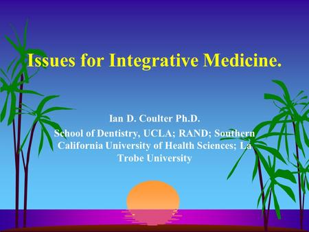 Issues for Integrative Medicine. Ian D. Coulter Ph.D. School of Dentistry, UCLA; RAND; Southern California University of Health Sciences; La Trobe University.