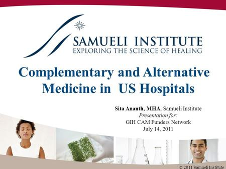 Complementary and Alternative Medicine in US Hospitals Sita Ananth, MHA, Samueli Institute Presentation for: GIH CAM Funders Network July 14, 2011 © 2011.