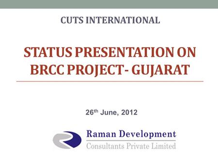 STATUS PRESENTATION ON BRCC PROJECT- <strong>GUJARAT</strong> 26 th June, 2012 CUTS INTERNATIONAL.