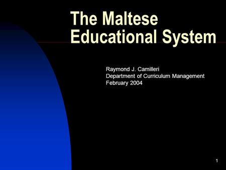 1 The Maltese Educational System Raymond J. Camilleri Department of Curriculum Management February 2004.