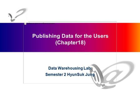 Publishing Data for the Users (Chapter18) Data Warehousing Lab. Semester 2 HyunSuk Jung.