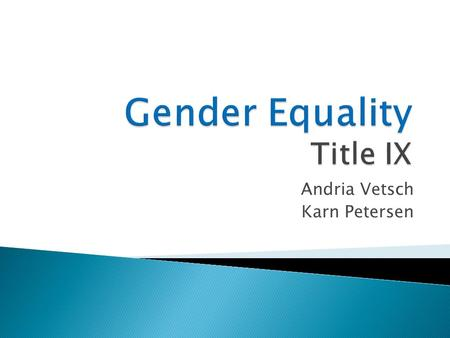 Andria Vetsch Karn Petersen.  Title IX effects equality in college sports  Eliminate sports Example UWRF  Creates financial issues  Affects the colleges.