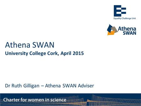 Athena SWAN University College Cork, April 2015 Dr Ruth Gilligan – Athena SWAN Adviser.