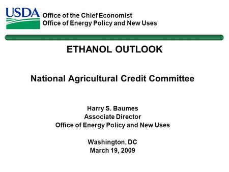 Office of the Chief Economist Office of Energy Policy and New Uses National Agricultural Credit Committee Harry S. Baumes Associate Director Office of.
