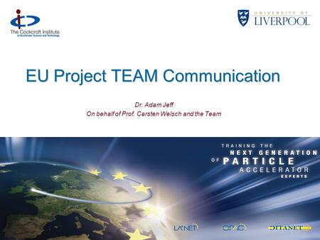 EU Project TEAM Communication Dr. Adam Jeff On behalf of Prof. Carsten Welsch and the Team.