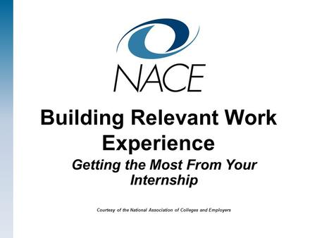 Building Relevant Work Experience Getting the Most From Your Internship Courtesy of the National Association of Colleges and Employers.
