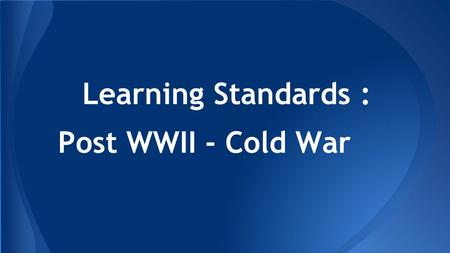 Learning Standards : Post WWII - Cold War. American History.