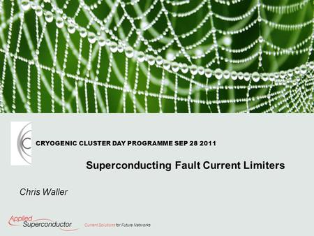 Current Solutions for Future Networks Chris Waller CRYOGENIC CLUSTER DAY PROGRAMME SEP 28 2011 Superconducting Fault Current Limiters.