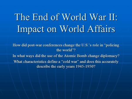 "The End of World War II: Impact on World Affairs How did post-war conferences change the U.S.'s role in ""policing the world""? In what ways did the use."