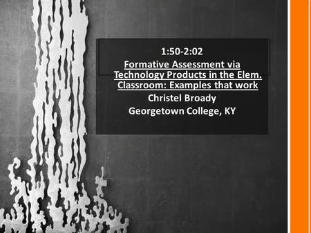 1:50-2:02 Formative Assessment via Technology Products in the Elem. Classroom: Examples that work Christel Broady Georgetown College, KY.