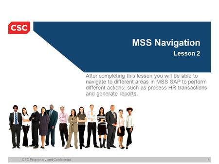 CSC Proprietary and Confidential 1 MSS Navigation Lesson 2 After completing this lesson you will be able to navigate to different areas in MSS SAP to perform.