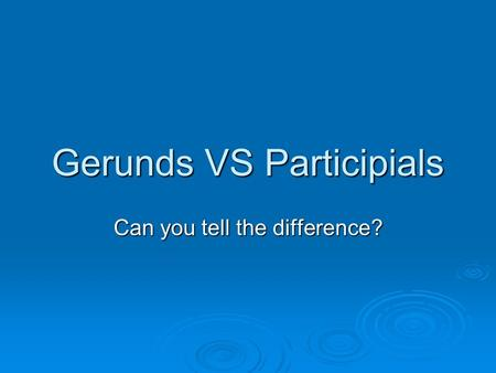 Gerunds VS Participials Can you tell the difference?